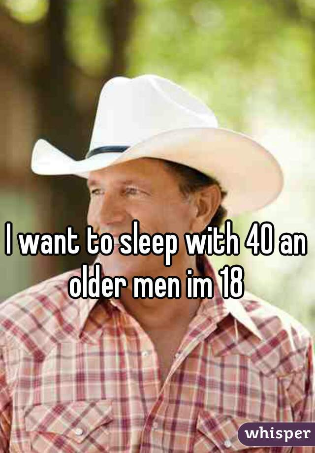 I want to sleep with 40 an older men im 18
