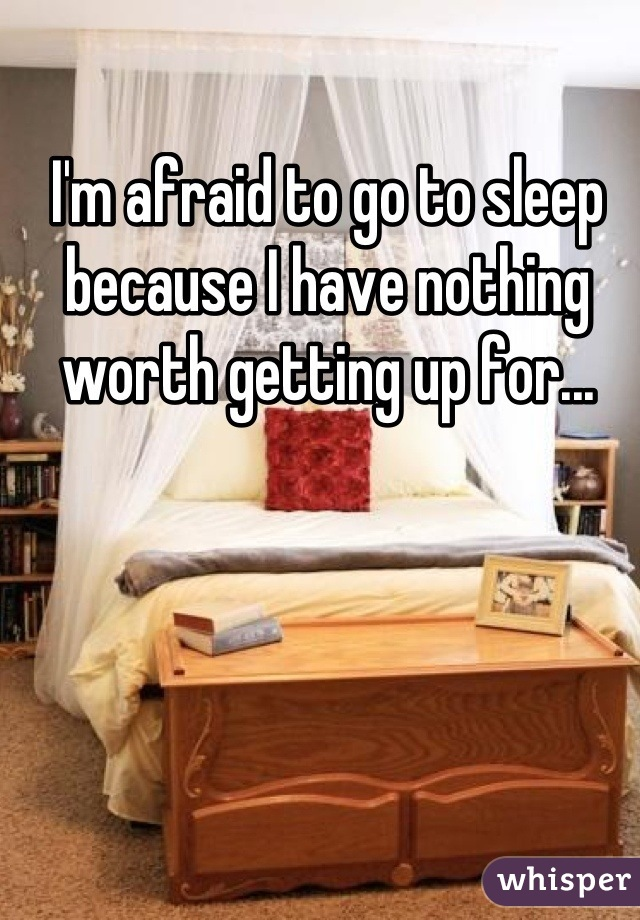 I'm afraid to go to sleep because I have nothing worth getting up for...