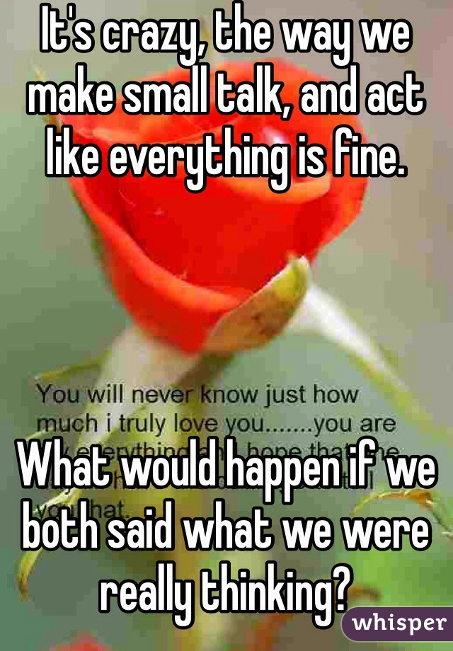 It's crazy, the way we make small talk, and act like everything is fine.     What would happen if we both said what we were really thinking?