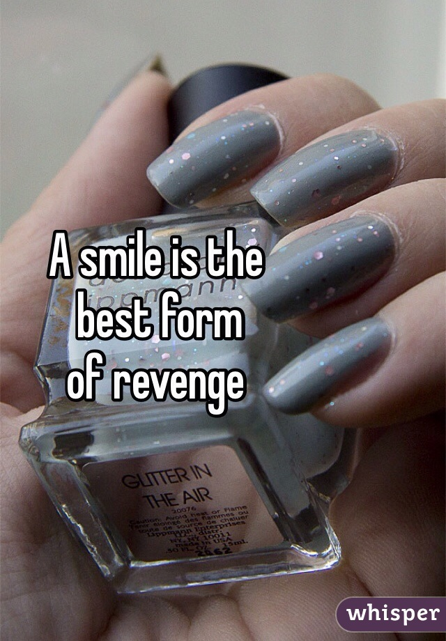 A smile is the  best form  of revenge