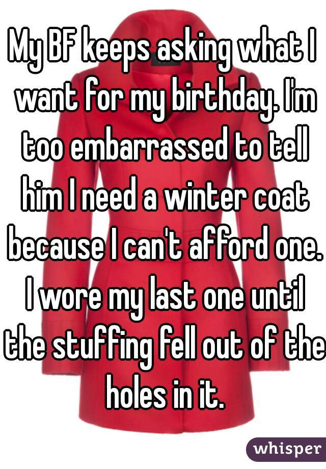 My BF keeps asking what I want for my birthday. I'm too embarrassed to tell him I need a winter coat because I can't afford one. I wore my last one until the stuffing fell out of the holes in it.