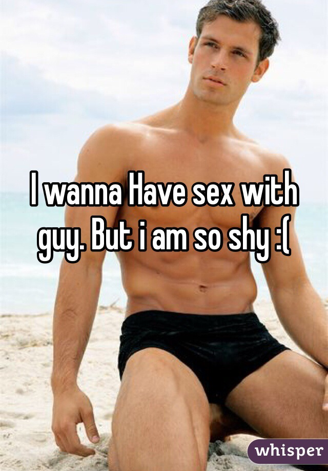I wanna Have sex with guy. But i am so shy :(