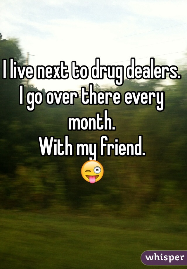 I live next to drug dealers. I go over there every month. With my friend. 😜