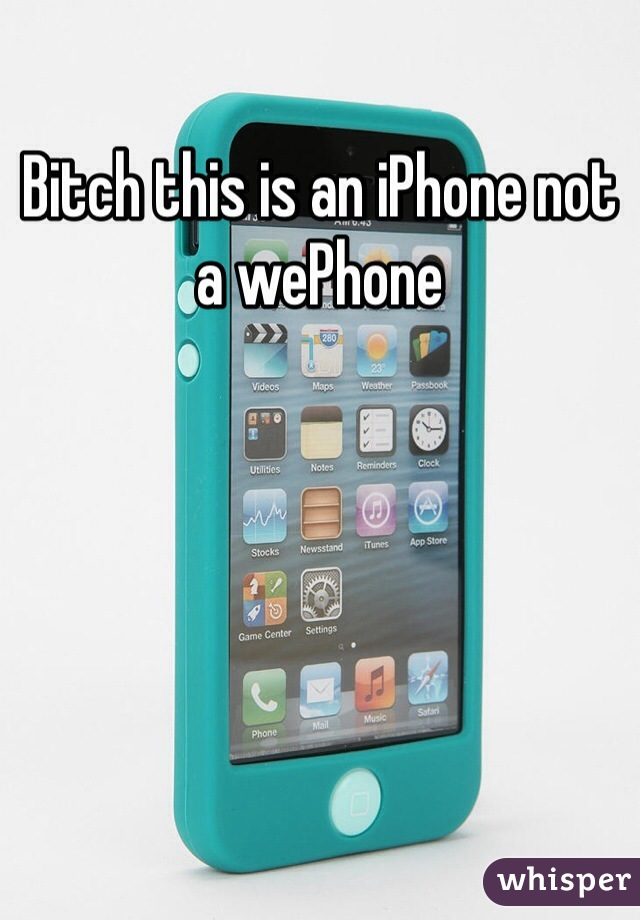 Bitch this is an iPhone not a wePhone