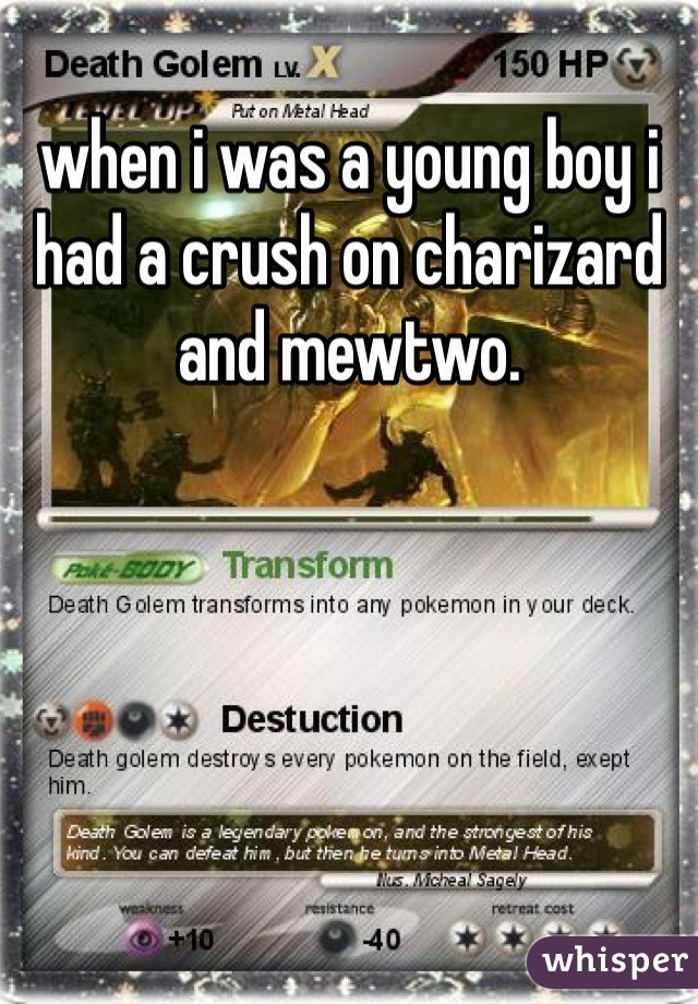when i was a young boy i had a crush on charizard and mewtwo.