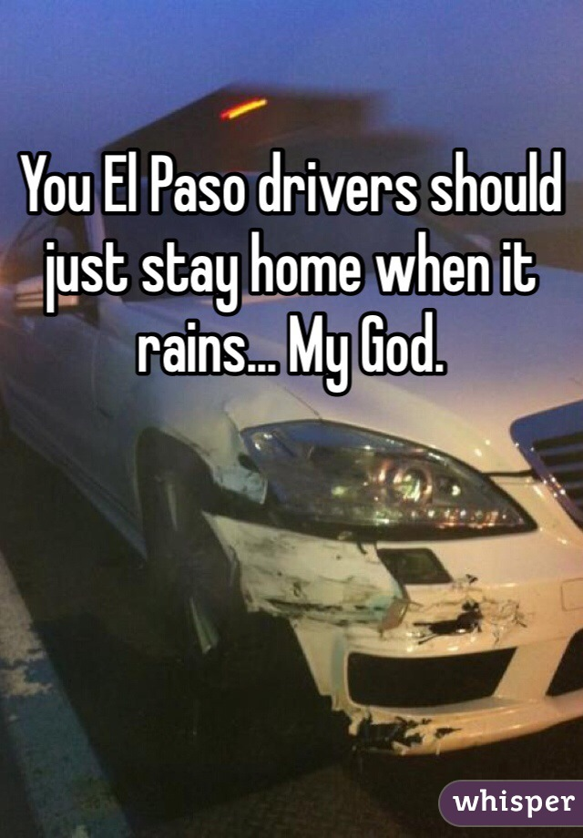 You El Paso drivers should just stay home when it rains... My God.