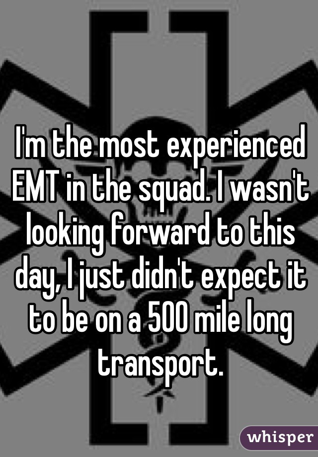 I'm the most experienced EMT in the squad. I wasn't looking forward to this day, I just didn't expect it to be on a 500 mile long transport.