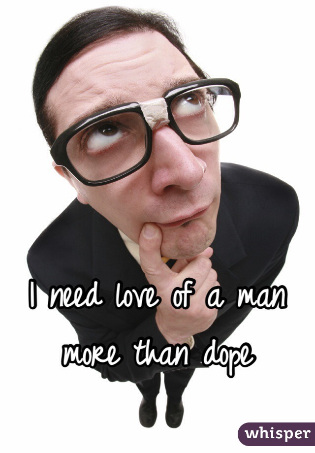 I need love of a man more than dope