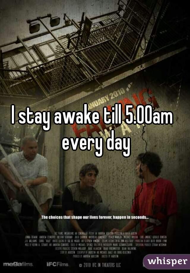 I stay awake till 5.00am  every day