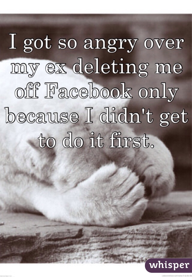 I got so angry over my ex deleting me off Facebook only because I didn't get to do it first.