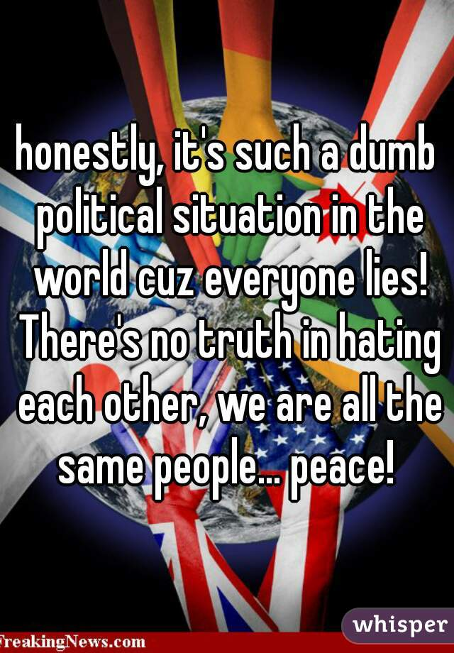 honestly, it's such a dumb political situation in the world cuz everyone lies! There's no truth in hating each other, we are all the same people... peace!