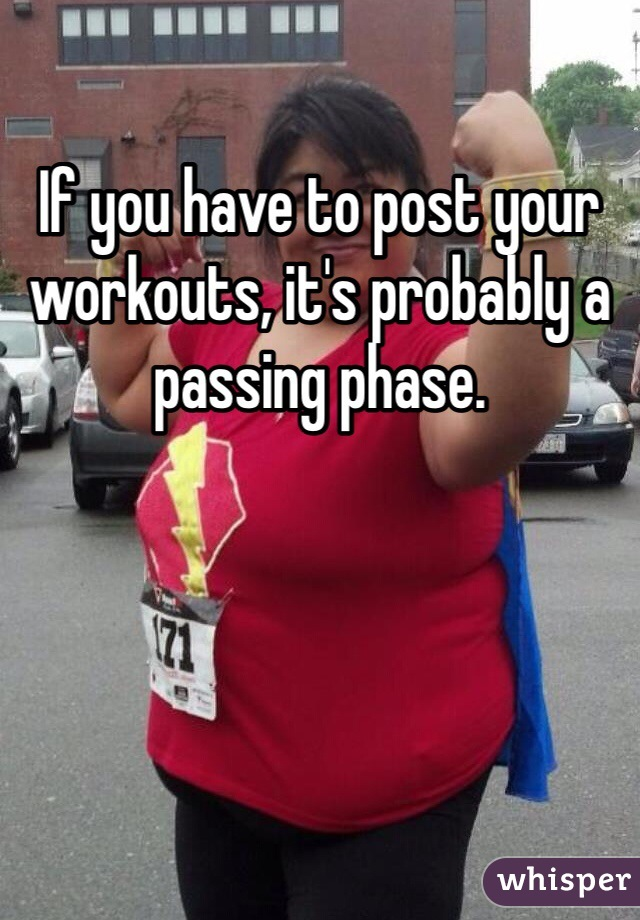 If you have to post your workouts, it's probably a passing phase.
