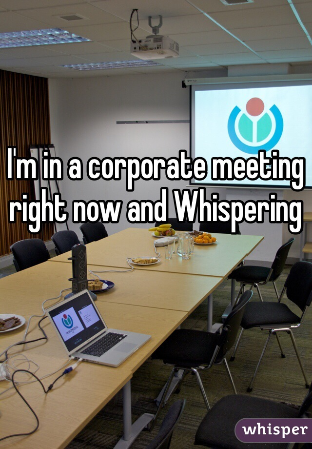 I'm in a corporate meeting right now and Whispering