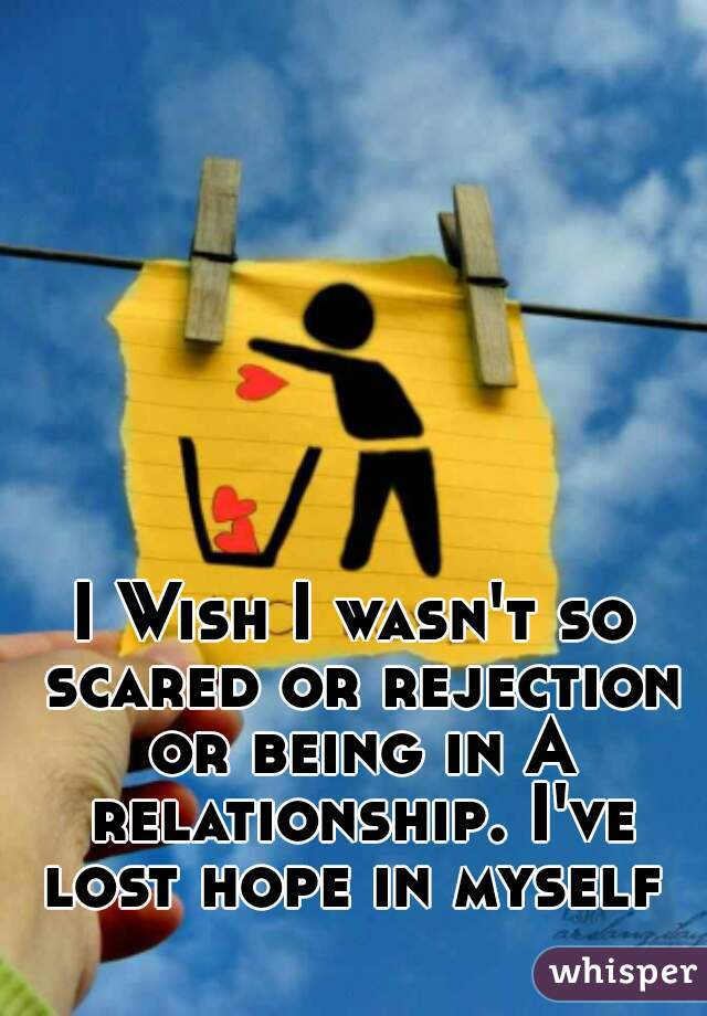 I Wish I wasn't so scared or rejection or being in A relationship. I've lost hope in myself