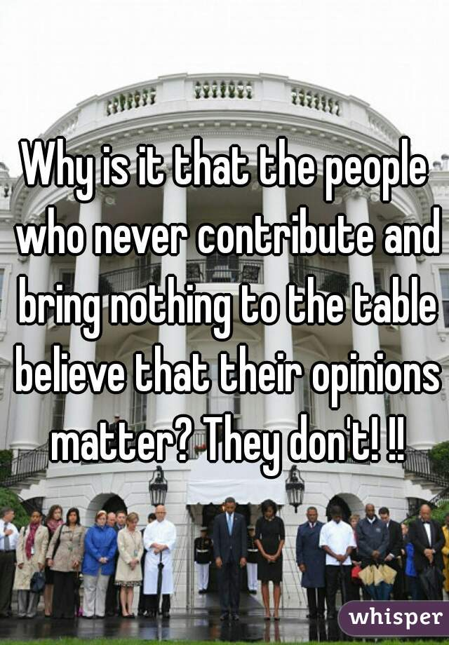 Why is it that the people who never contribute and bring nothing to the table believe that their opinions matter? They don't! !!