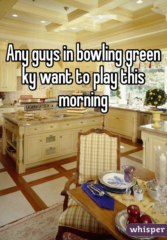 Any guys in bowling green ky want to play this morning