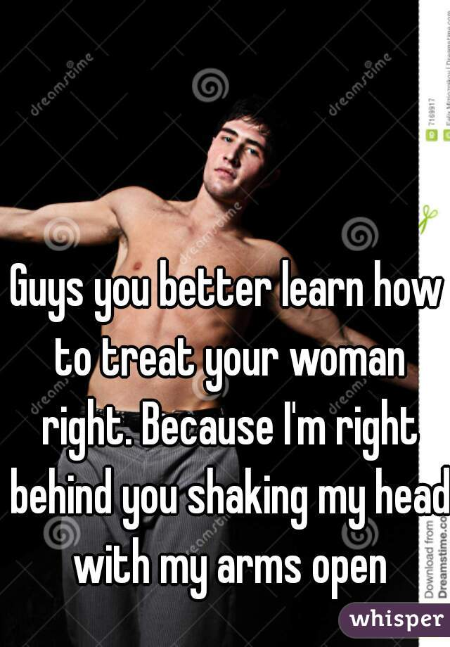 Guys you better learn how to treat your woman right. Because I'm right behind you shaking my head with my arms open