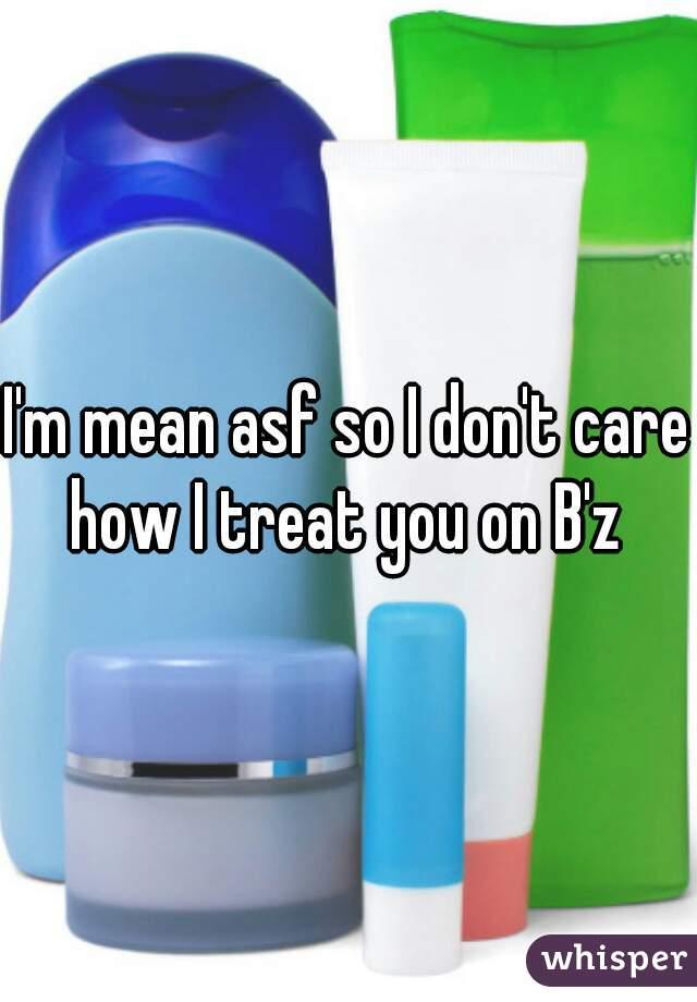 I'm mean asf so I don't care how I treat you on B'z