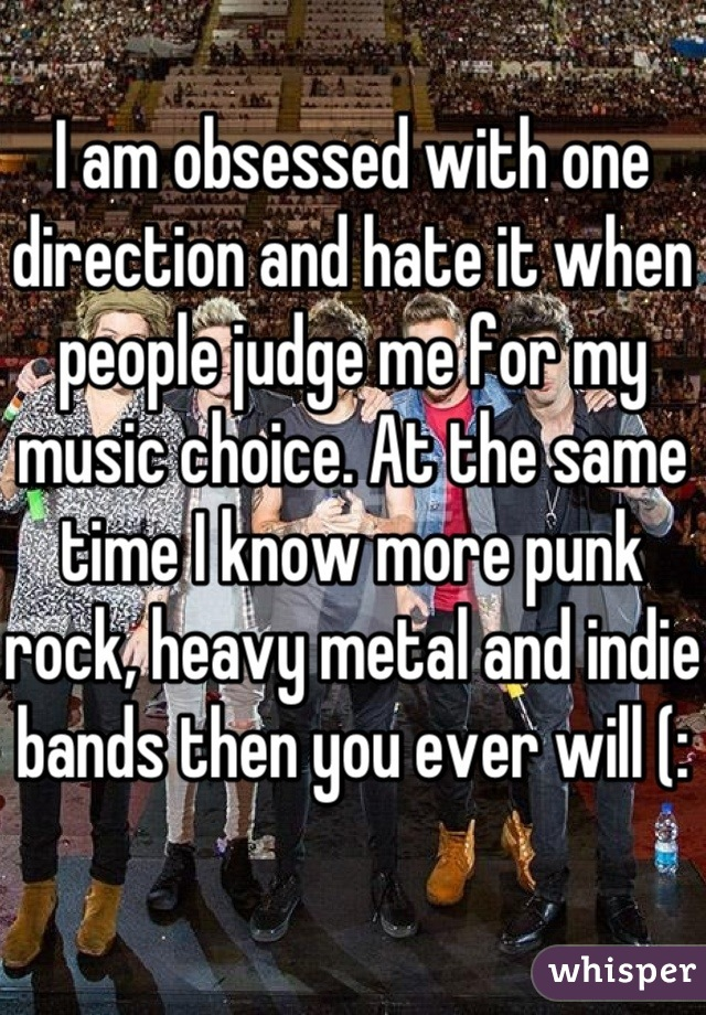 I am obsessed with one direction and hate it when people judge me for my music choice. At the same time I know more punk rock, heavy metal and indie bands then you ever will (: