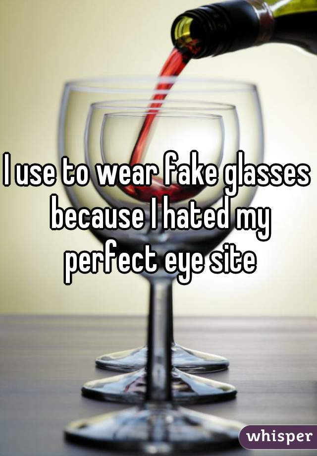 I use to wear fake glasses because I hated my perfect eye site