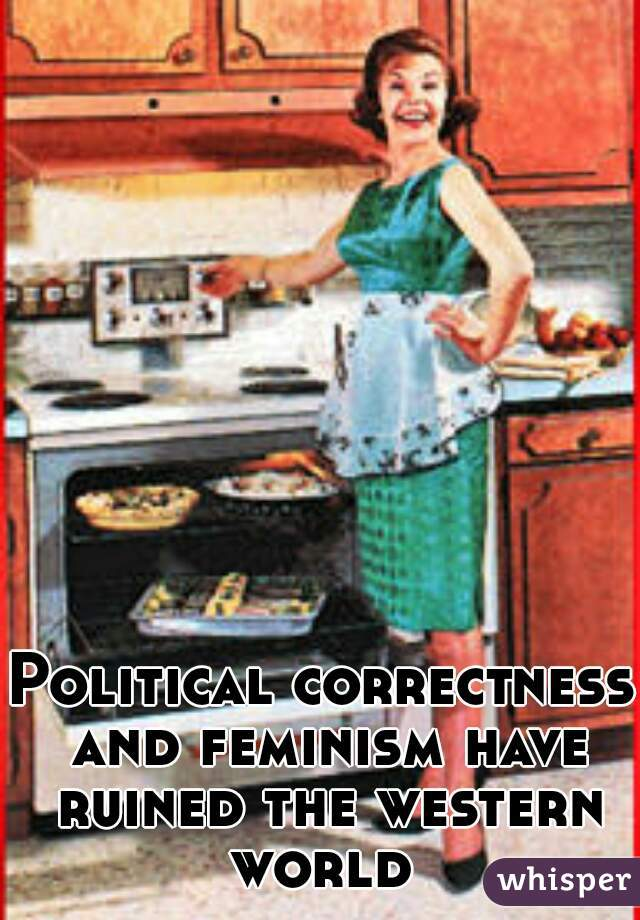 Political correctness and feminism have ruined the western world
