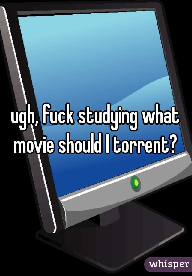 ugh, fuck studying what movie should I torrent?