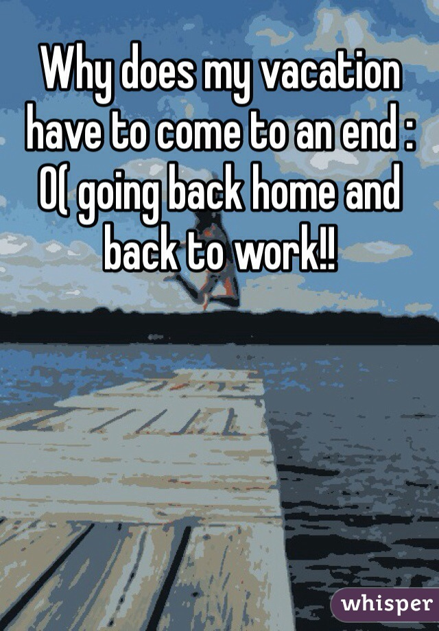 Why does my vacation have to come to an end :0( going back home and back to work!!