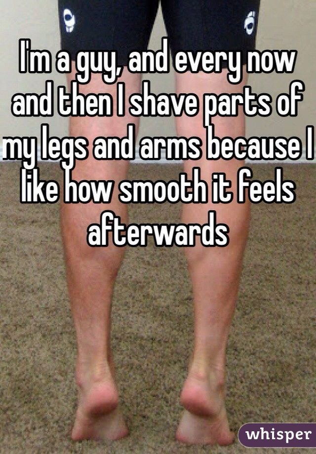 I'm a guy, and every now and then I shave parts of my legs and arms because I like how smooth it feels afterwards