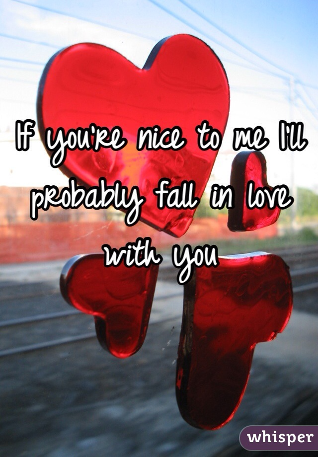 If you're nice to me I'll probably fall in love with you