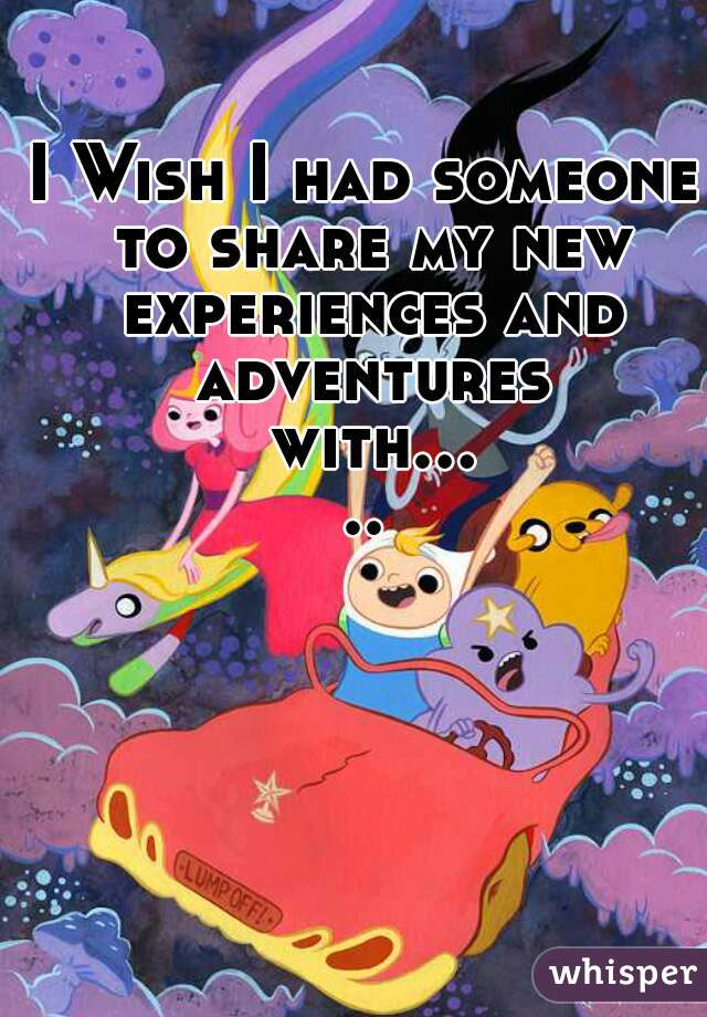 I Wish I had someone to share my new experiences and adventures with.....