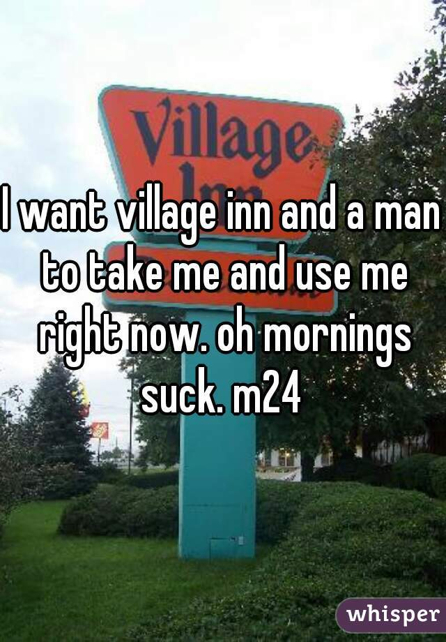 I want village inn and a man to take me and use me right now. oh mornings suck. m24