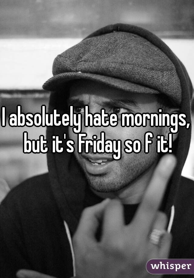 I absolutely hate mornings, but it's Friday so f it!