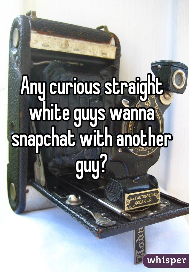 Any curious straight white guys wanna snapchat with another guy?