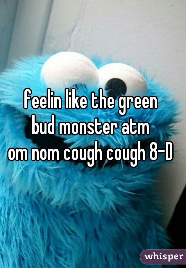 feelin like the green  bud monster atm  om nom cough cough 8-D