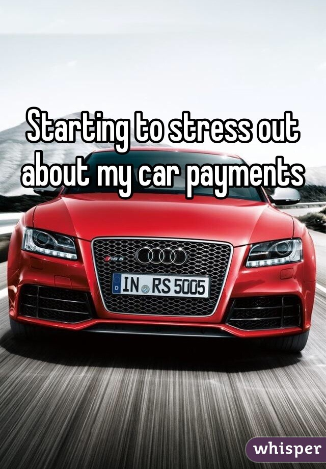 Starting to stress out about my car payments