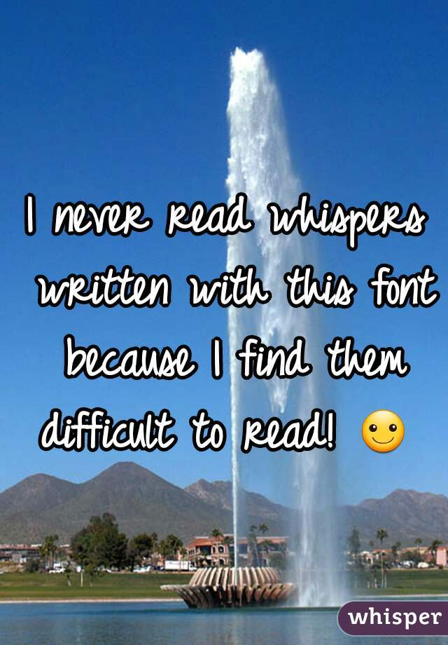I never read whispers written with this font because I find them difficult to read! ☺