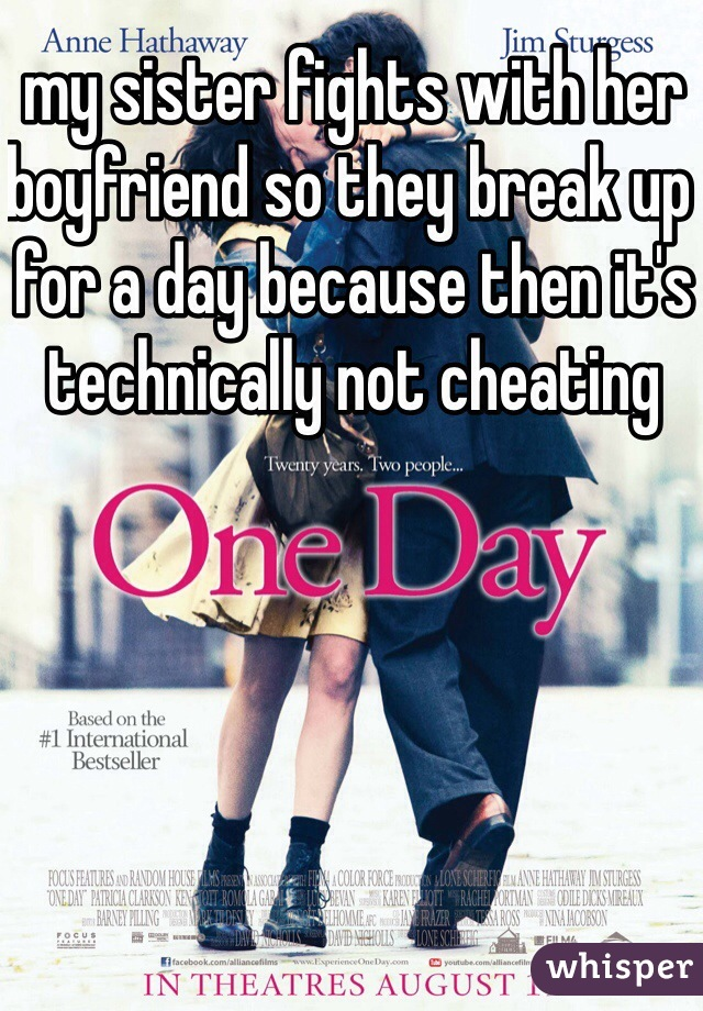 my sister fights with her boyfriend so they break up for a day because then it's technically not cheating