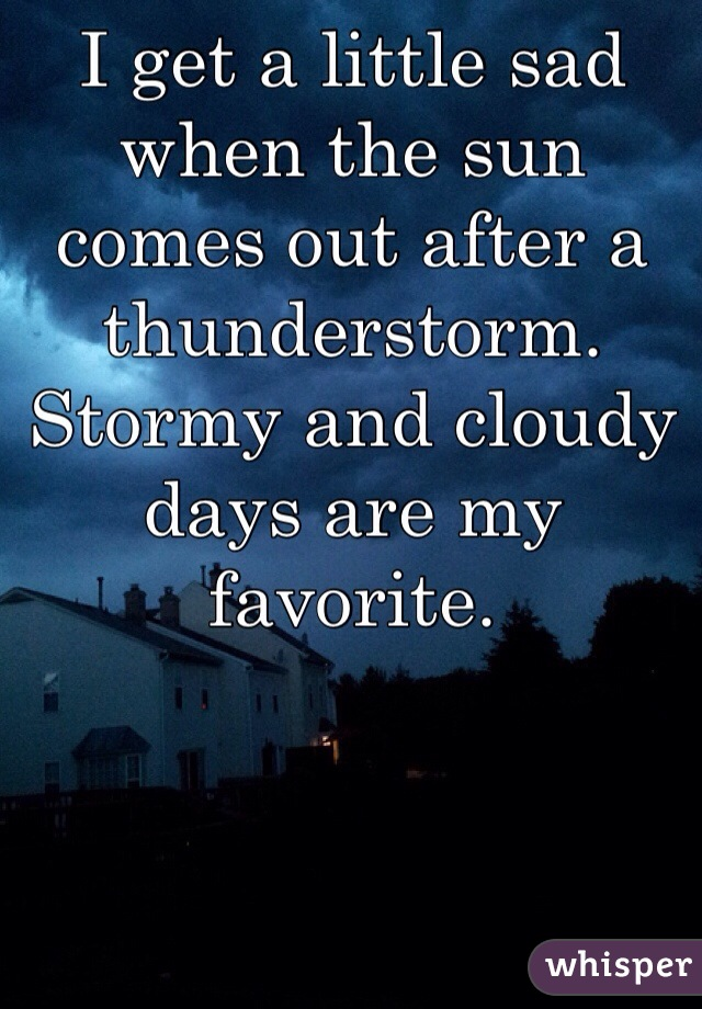 I get a little sad when the sun comes out after a thunderstorm. Stormy and cloudy days are my favorite.