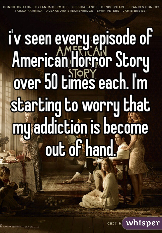 i'v seen every episode of American Horror Story over 50 times each. I'm starting to worry that my addiction is become out of hand.