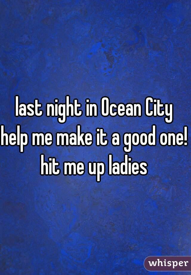 last night in Ocean City  help me make it a good one!  hit me up ladies
