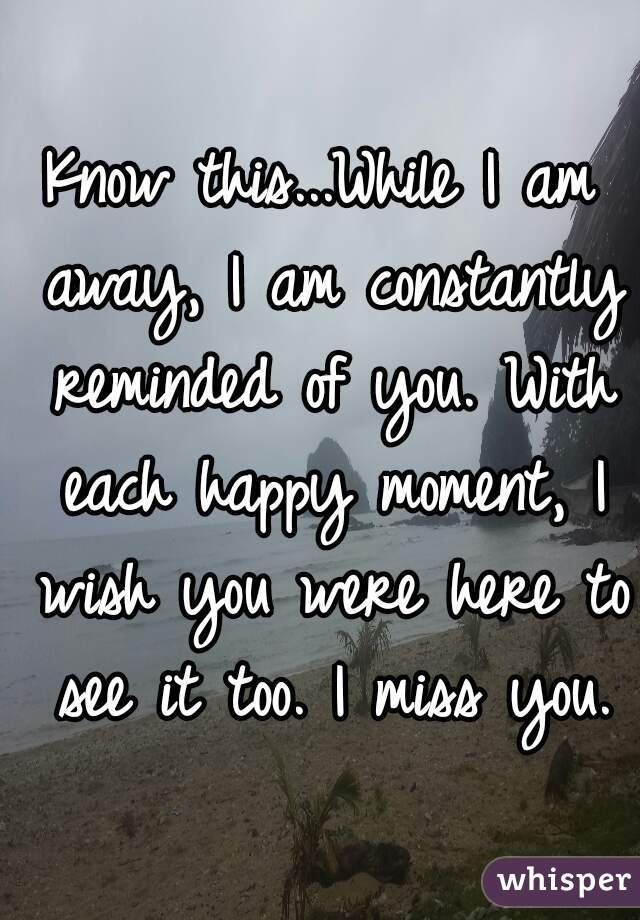 Know this...While I am away, I am constantly reminded of you. With each happy moment, I wish you were here to see it too. I miss you.