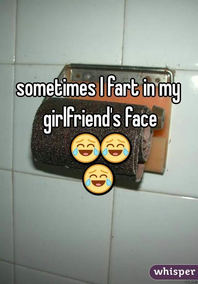 sometimes I fart in my girlfriend's face 😂😂😂