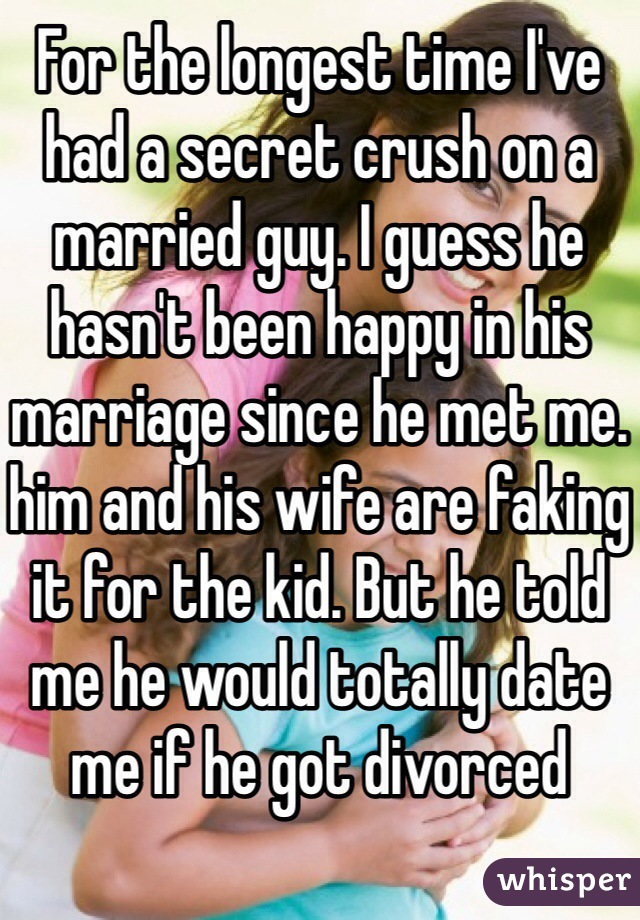 For the longest time I've had a secret crush on a married guy. I guess he hasn't been happy in his marriage since he met me. him and his wife are faking it for the kid. But he told me he would totally date me if he got divorced