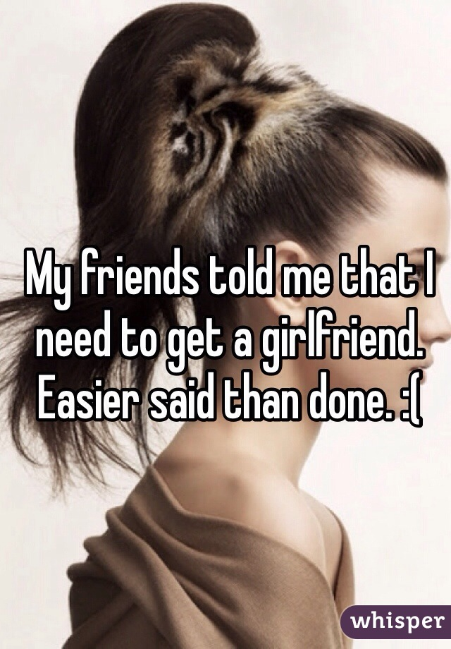 My friends told me that I need to get a girlfriend.  Easier said than done. :(