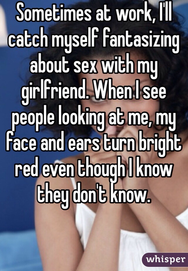Sometimes at work, I'll catch myself fantasizing about sex with my girlfriend. When I see people looking at me, my face and ears turn bright red even though I know they don't know.