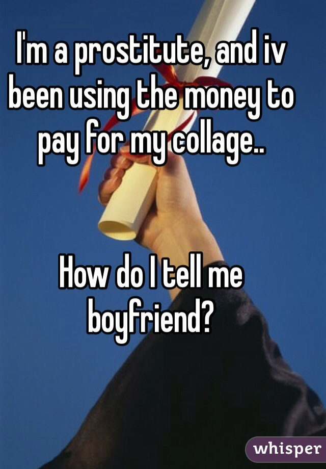 I'm a prostitute, and iv been using the money to pay for my collage..   How do I tell me boyfriend?