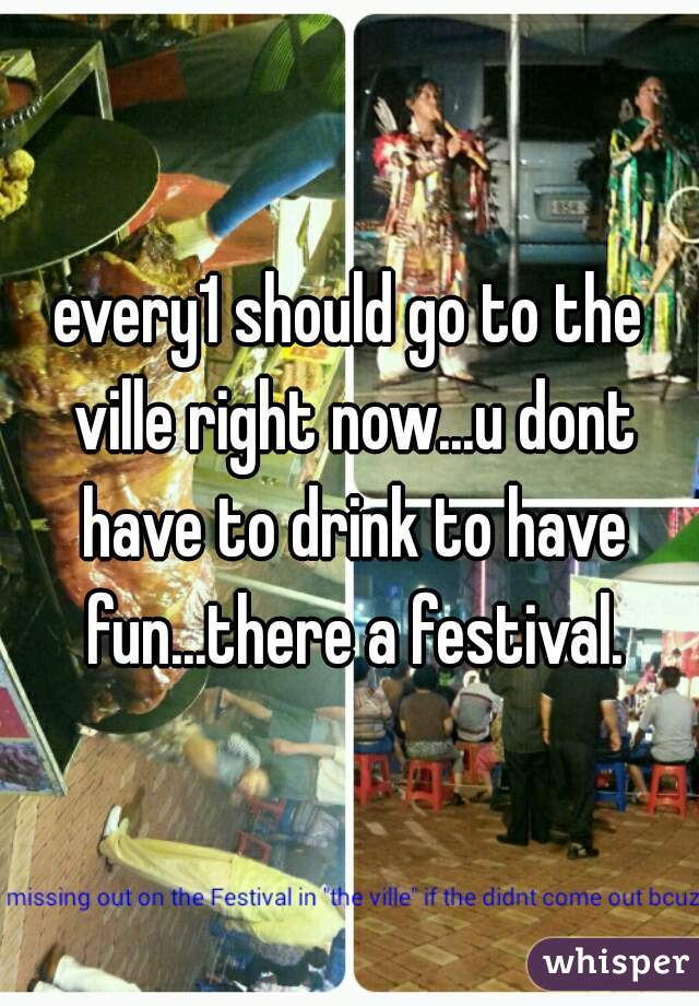 every1 should go to the ville right now...u dont have to drink to have fun...there a festival.