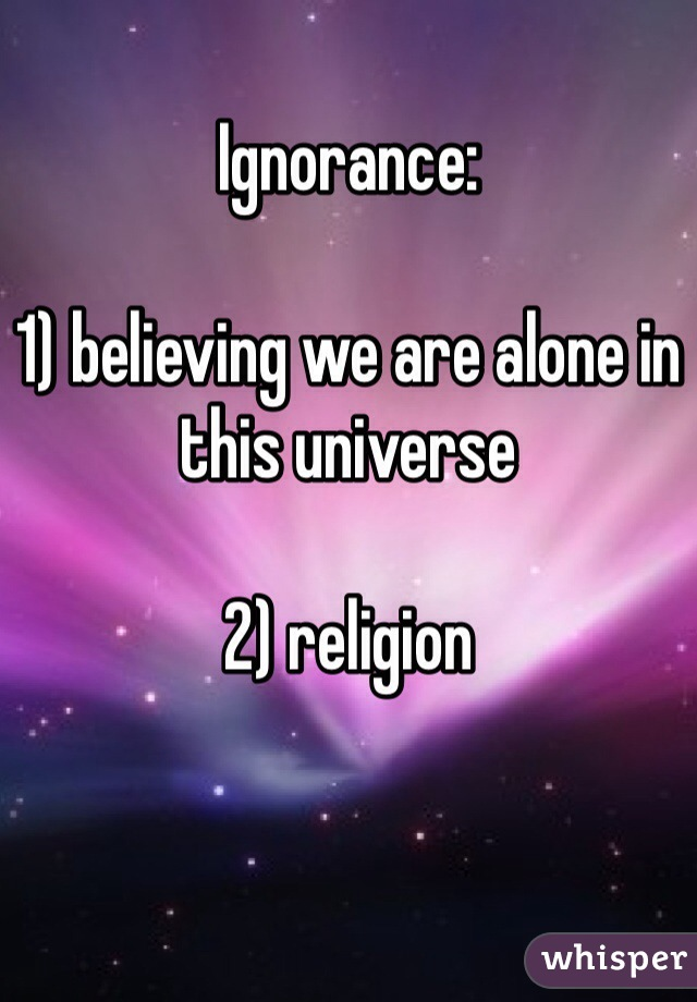 Ignorance:  1) believing we are alone in this universe  2) religion