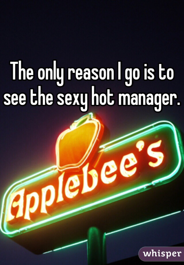 The only reason I go is to see the sexy hot manager.