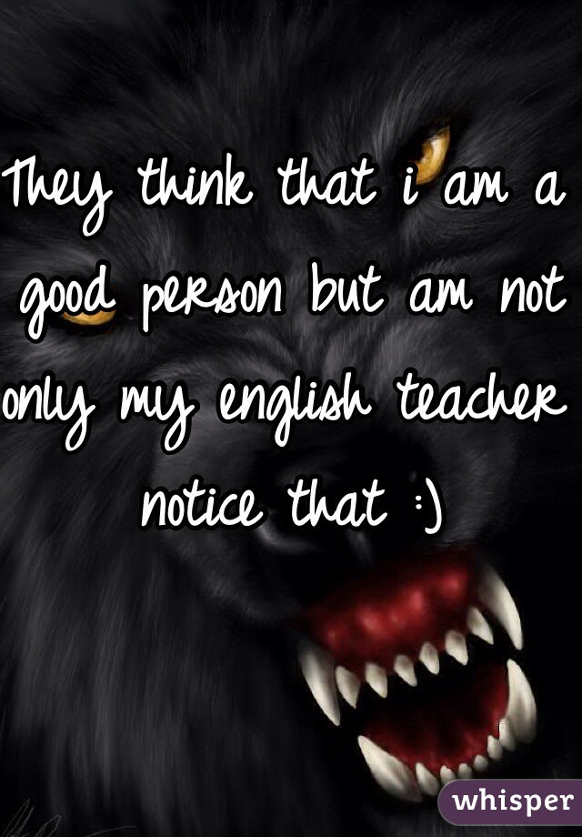 They think that i am a good person but am not only my english teacher notice that :)